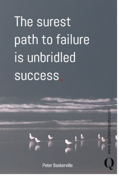 The surest path to failure is unbridled success .