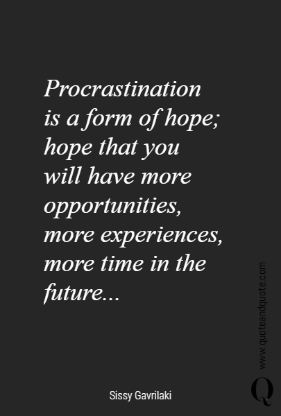 Procrastination  is a form of hope;  hope that you  will have more opportunities, more experiences, more time in the future...