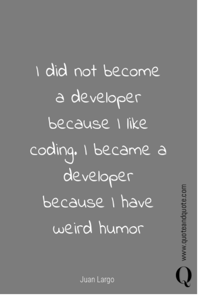 I did not become a developer because I like coding. I became a developer because I have weird humor