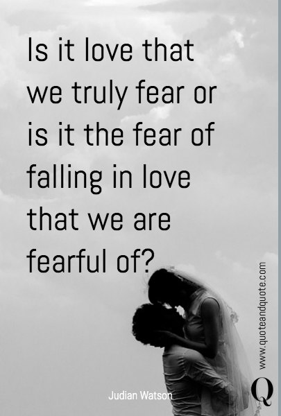 Is it love that we truly fear or is it the fear of falling in love that we are fearful of?