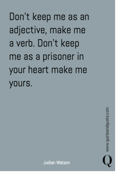Don't keep me as an adjective, make me a verb. Don't keep me as a prisoner in your heart make me yours.