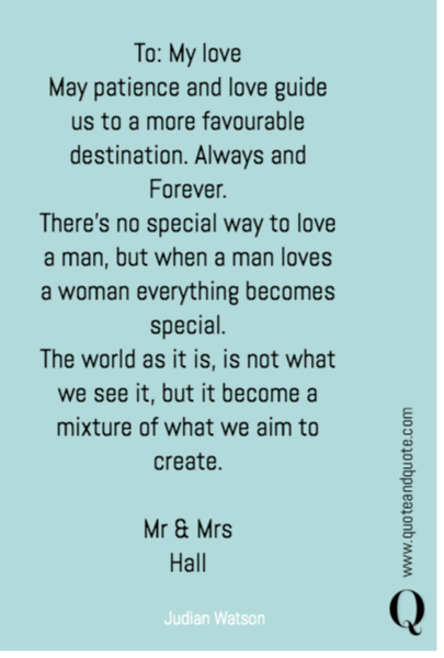 To: My love May patience and love guide us to a more favourable destination. Always and Forever. There's no special way to love a man, but when a man loves a woman everything becomes special.  The world as it is, is not what we see it, but it become a mixture of what we aim to create.   Mr & Mrs  Hall