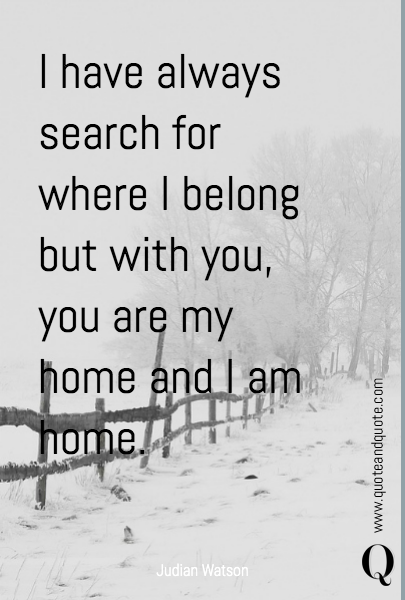 I have always search for where I belong but with you, you are my home and I am home.