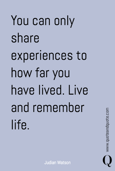 You can only share experiences to how far you have lived.  Live and remember life.