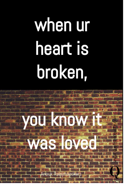 when ur heart is broken,  you know it was loved