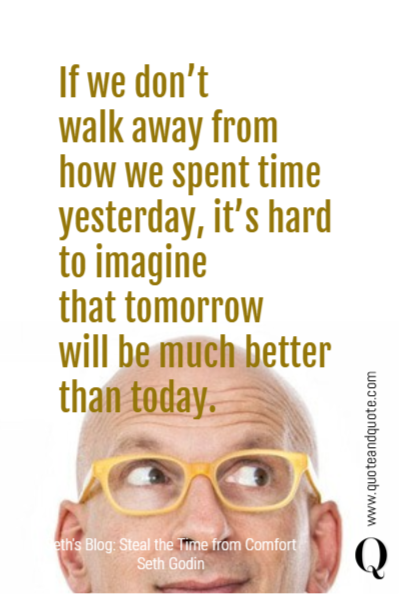 If we don't  walk away from how we spent time yesterday, it's hard to imagine  that tomorrow  will be much better than today.