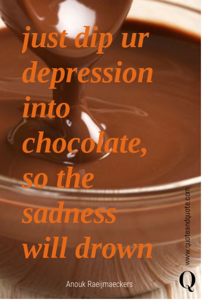 just dip ur depression into chocolate, so the sadness will drown