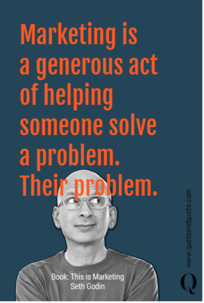 Marketing is  a generous act of helping someone solve a problem. Their problem.