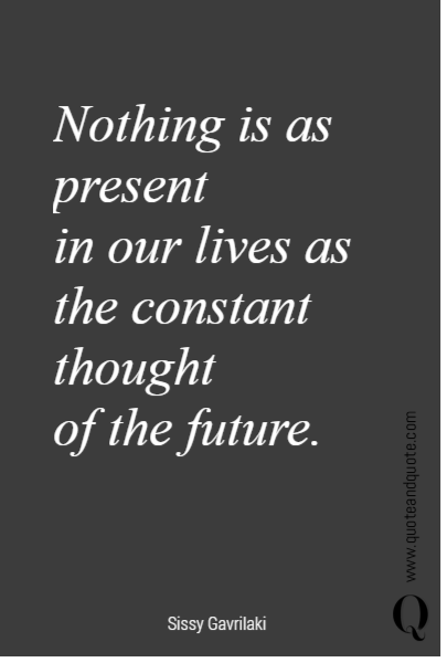 Nothing is as present  in our lives as the constant thought  of the future.