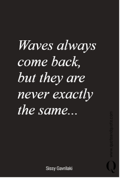 Waves always come back,  but they are  never exactly  the same...