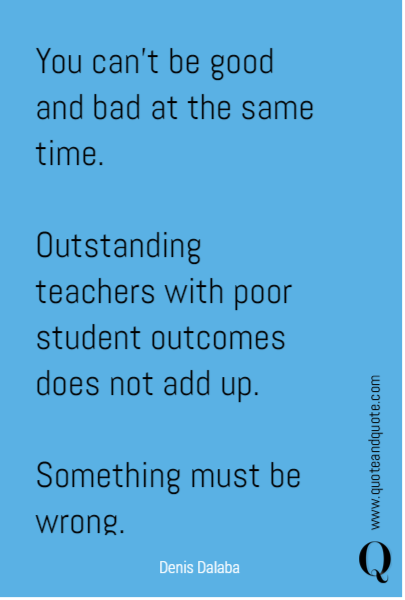 You can't be good and bad at the same time.  Outstanding teachers with poor student outcomes does not add up.  Something must be wrong.