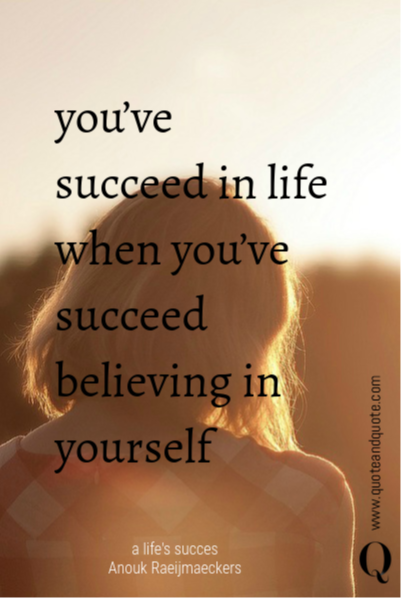 you've succeed in life when you've succeed believing in yourself