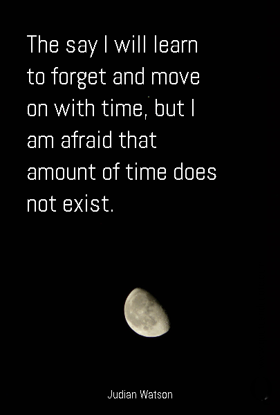 The say I will learn to forget and move on with time, but I am afraid that amount of time does not exist.