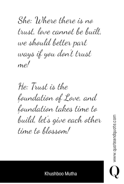 She: Where there is no trust, love cannot be built, we should better part ways if you don't trust me!  He: Trust is the foundation of Love, and foundation takes time to build, let's give each other time to blossom!
