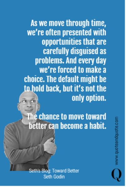 As we move through time, we're often presented with opportunities that are carefully disguised as problems. And every day we're forced to make a choice. The default might be to hold back, but it's not the only option.   The chance to move toward better can become a habit.