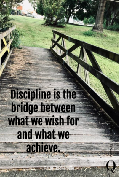 Discipline is the bridge between what we wish for and what we achieve.