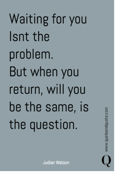 Waiting for you Isn't the problem. But when you return, will you be the same, is the question.
