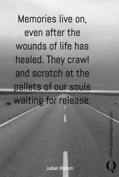 Memories live on, even after the wounds of life has healed. They crawl and scratch at the pallets of our souls waiting for release.