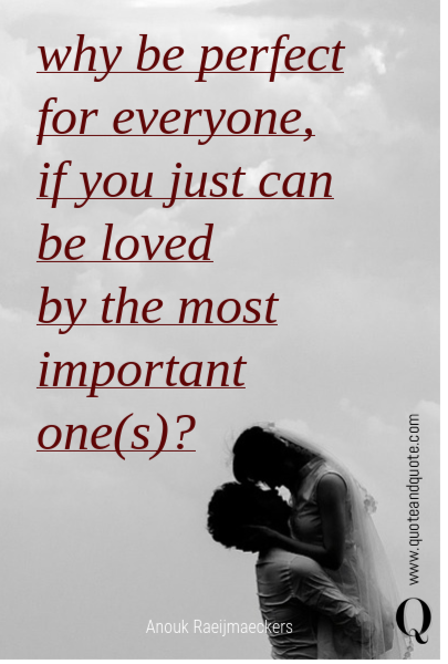 why be perfect for everyone,  if you just can be loved  by the most important one(s)?
