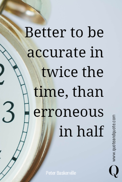 Better to be accurate in twice the time, than erroneous in half