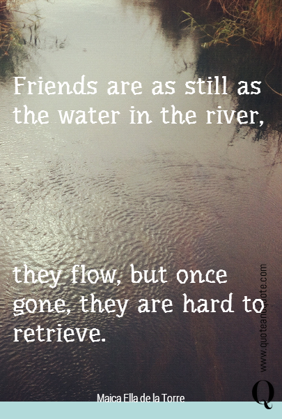 Friends are as still as the water in the river,  they flow, but once gone, they are hard to retrieve.