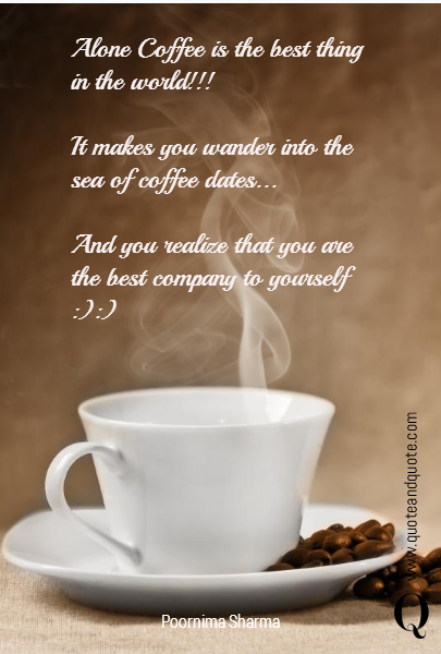 Alone Coffee is the best thing in the world!!!