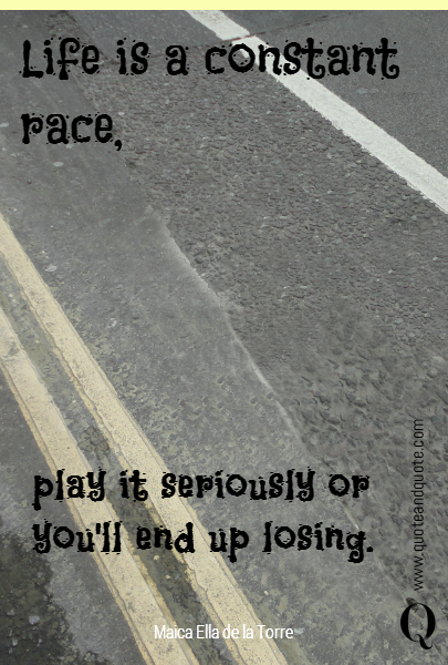 Life is a constant race,  play it seriously or you'll end up losing.