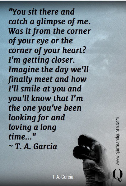 """You sit there and catch a glimpse of me. Was it from the corner of your eye or the corner of your heart? I'm getting closer. Imagine the day we'll finally meet and how I'll smile at you and you'll know that I'm the one you've been looking for and 