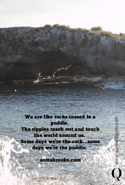 We are like rocks tossed in a puddle. 