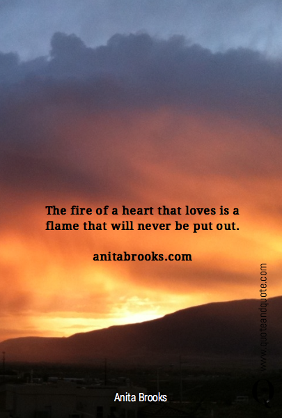 The fire of a heart that loves is a flame that will never be put out. 