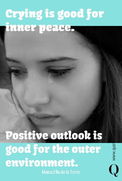 Crying is good for inner peace. Positive outlook is good for the outer environment.