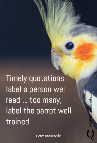 Timely quotations label a person well read ... too many, label the parrot well trained.