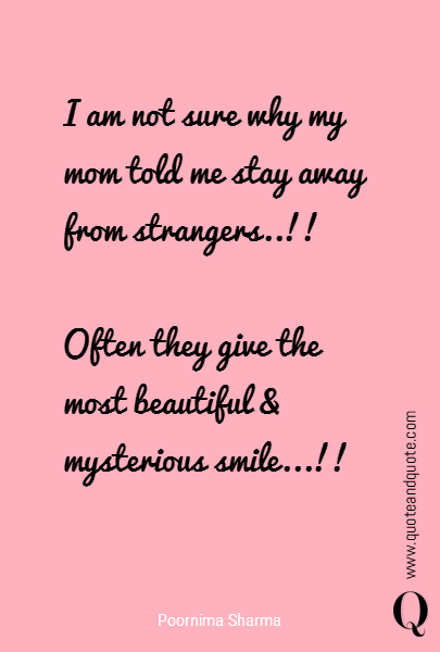 I am not sure why my mom told me stay away from strangers..!!