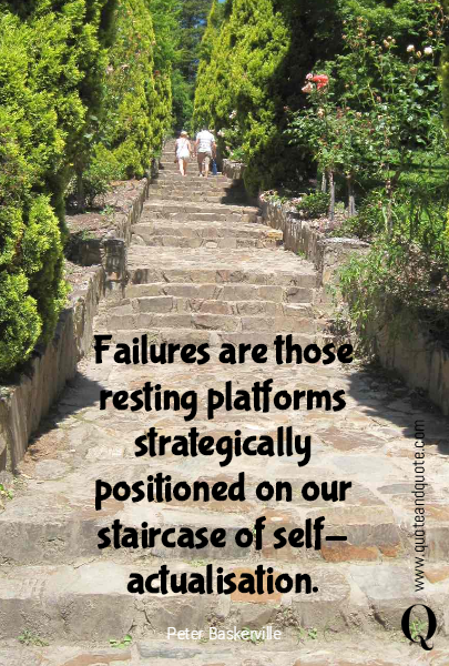 Failures are those resting platforms strategically positioned on our staircase of self-actualisation.