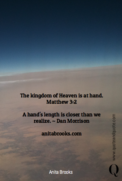The kingdom of Heaven is at hand. Matthew 3:2