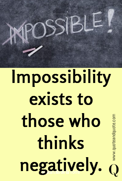 Impossibility exists to those who thinks negatively.