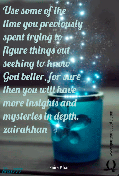 Use some of the time you previously spent trying to figure things out seeking to know God better, for sure then you will have more insights and mysteries in depth.