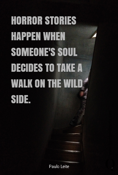 HORROR STORIES HAPPEN WHEN SOMEONE'S SOUL DECIDES TO TAKE A WALK ON THE WILD SIDE.