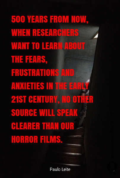 500 YEARS FROM NOW, WHEN RESEARCHERS WANT TO LEARN ABOUT THE FEARS, FRUSTRATIONS AND ANXIETIES IN THE EARLY 21ST CENTURY, NO OTHER SOURCE WILL SPEAK CLEARER THAN OUR HORROR FILMS.
