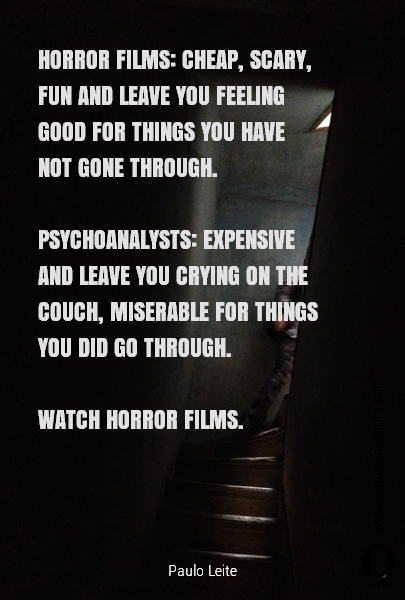 HORROR FILMS: CHEAP, SCARY, FUN AND LEAVE YOU FEELING GOOD FOR THINGS YOU HAVE NOT GONE THROUGH. 