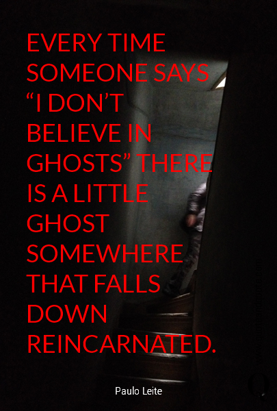 "EVERY TIME SOMEONE SAYS ""I DON'T BELIEVE IN GHOSTS"" THERE IS A LITTLE GHOST SOMEWHERE THAT FALLS DOWN REINCARNATED."
