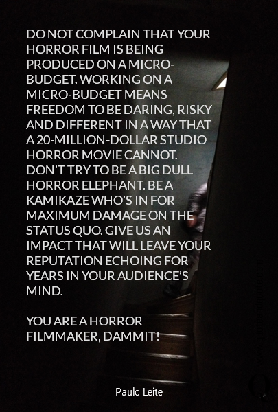 DO NOT COMPLAIN THAT YOUR HORROR FILM IS BEING PRODUCED ON A MICRO-BUDGET. WORKING ON A MICRO-BUDGET MEANS FREEDOM TO BE DARING, RISKY AND DIFFERENT IN A WAY THAT A 20-MILLION-DOLLAR STUDIO HORROR MOVIE CANNOT. DON'T TRY TO BE A BIG DULL HORROR ELEPHANT. BE A KAMIKAZE WHO'S IN FOR MAXIMUM DAMAGE ON THE STATUS QUO. GIVE US AN IMPACT THAT W