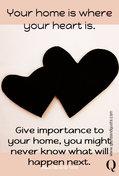 Your home is where your heart is.  Give importance to your home, you might never know what will happen next.