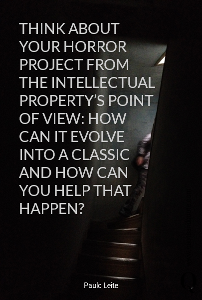 THINK ABOUT YOUR HORROR PROJECT FROM THE INTELLECTUAL PROPERTY'S POINT OF VIEW: HOW CAN IT EVOLVE INTO A CLASSIC AND HOW CAN YOU HELP THAT HAPPEN?