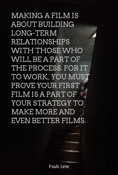 MAKING A FILM IS ABOUT BUILDING LONG-TERM RELATIONSHIPS WITH THOSE WHO WILL BE A PART OF THE PROCESS. FOR IT TO WORK, YOU MUST PROVE YOUR FIRST FILM IS A PART OF YOUR STRATEGY TO MAKE MORE AND EVEN BETTER FILMS.