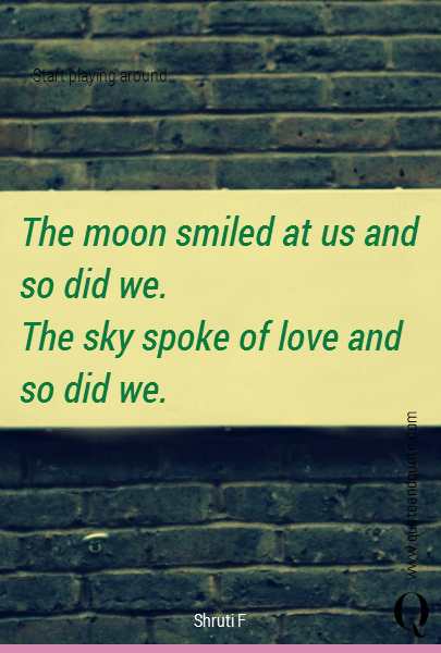 The moon smiled at us and so did we. The sky spoke of love and so did we.