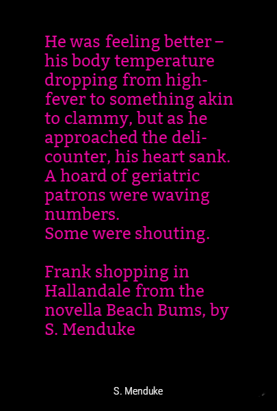 He was feeling better – his body temperature dropping from high-fever to something akin to clammy, but as he approached the deli-counter, his heart sank. A hoard of geriatric