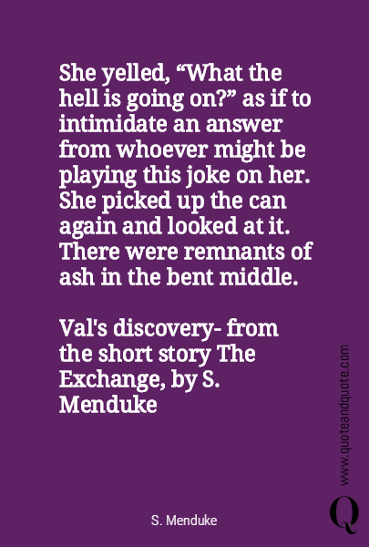 "She yelled, ""What the hell is going on?"" as if to intimidate an answer from whoever might be playing this joke on her. She picked up the can again and looked at it. There were remnants of ash in the bent middle.