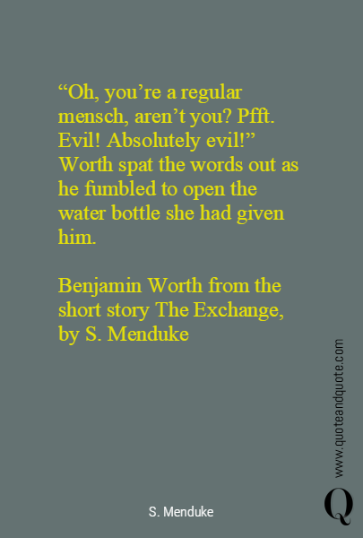 """Oh, you're a regular mensch, aren't you? Pfft. Evil! Absolutely evil!"" Worth spat the words out as he fumbled to open the water bottle she had given him.