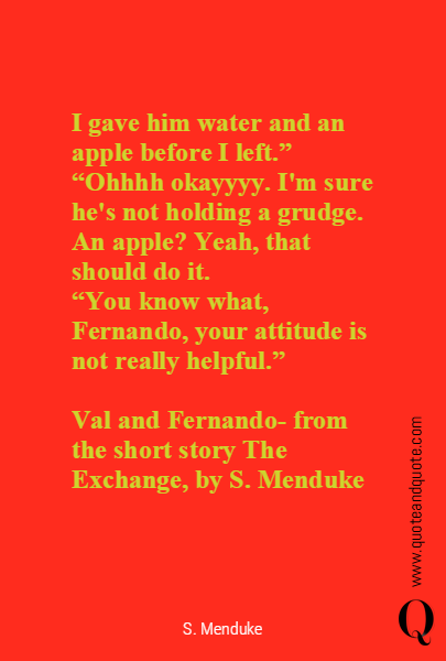 I gave him water and an apple before I left."